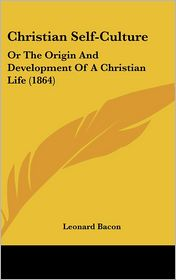 Christian Self-Culture: Or the Origin and Development of a Christian Life (1864) - Leonard Bacon