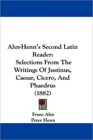 Ahn-Henn's Second Latin Reader: Selections from the Writings of Justinus, Caesar, Cicero, and Phaedrus (1882) - Franz Ahn (Editor), Peter Henn (Editor)