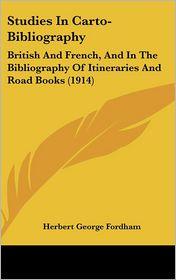Studies in Carto-Bibliography: British and French, and in the Bibliography of Itineraries and Road Books (1914) - Herbert George Fordham