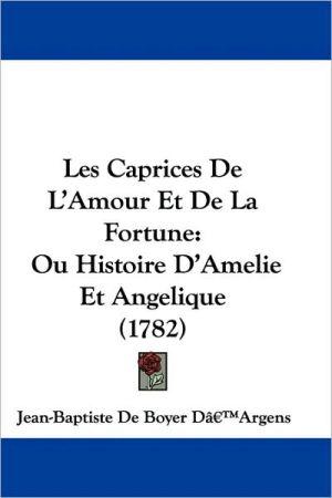 Les Caprices de L'Amour Et de La Fortune: Ou Histoire D'Amelie Et Angelique (1782) - Jean-Baptiste De Boyer D[-[argens, Jean-Baptiste De Boyer Da