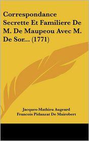 Correspondance Secrette Et Familiere de M. de Maupeou Avec M. de Sor. (1771) - Jacques-Mathieu Augeard, Francois Pidanzat De Mairobert, Rene-Nicolas-Charles De Maupeou