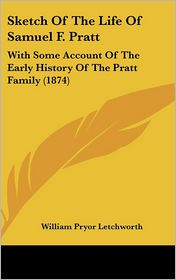 Sketch of the Life of Samuel F. Pratt: With Some Account of the Early History of the Pratt Family (1874) - William Pryor Letchworth