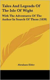 Tales and Legends of the Isle of Wight: With the Adventures of the Author in Search of Them (1839) - Abraham Elder