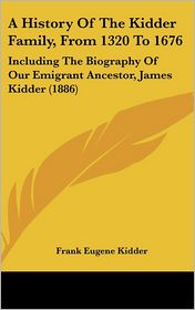 History of the Kidder Family, from 1320 To 1676: Including the Biography of Our Emigrant Ancestor, James Kidder (1886) - Frank Eugene Kidder