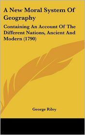 New Moral System of Geography: Containing an Account of the Different Nations, Ancient and Modern (1790) - George Riley