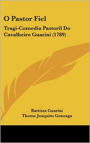 O Pastor Fiel: Tragi-Comedia Pastoril Do Cavalheiro Guarini (1789) - Battista Guarini, Thome Joaquim Gonzaga