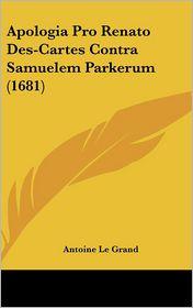 Apologia Pro Renato des-Cartes Contra Samuelem Parkerum - Antoine Le Grand
