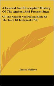 General and Descriptive History of the Ancient and Present State: Of the Ancient and Present State of the Town of Liverpool (1795) - James Wallace