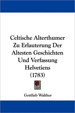 Celtische Alterthumer Zu Erlauterung Der Altesten Geschichten Und Verfassung Helvetiens (1783) - Gottlieb Walther