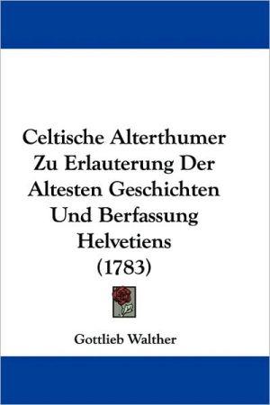 Celtische Alterthumer Zu Erlauterung Der Altesten Geschichten Und Berfassung Helvetiens (1783)