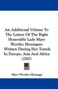 An Additional Volume to the Letters of the Right Honorable Lady Mary Wortley Montague: Written During Her Travels in Europe, Asia and Africa (1767)