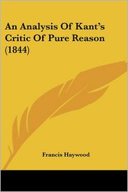 An Analysis Of Kant's Critic Of Pure Reason (1844) - Francis Haywood