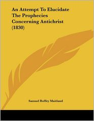 An Attempt To Elucidate The Prophecies Concerning Antichrist (1830) - Samuel Roffey Maitland