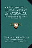 An Ecclesiastical History, Ancient and Modern V4: From the Birth of Christ to the Beginning of the Present Century (1790)