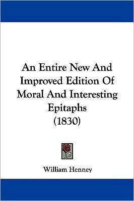 An Entire New And Improved Edition Of Moral And Interesting Epitaphs (1830) - William Henney