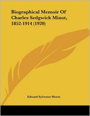 Biographical Memoir Of Charles Sedgwick Minot, 1852-1914 (1920) - Edward Sylvester Morse