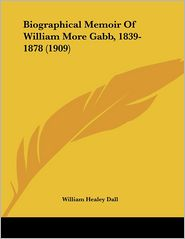 Biographical Memoir Of William More Gabb, 1839-1878 (1909) - William Healey Dall
