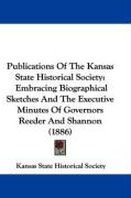 Publications of the Kansas State Historical Society: Embracing Biographical Sketches and the Executive Minutes of Governors Reeder and Shannon (1886)