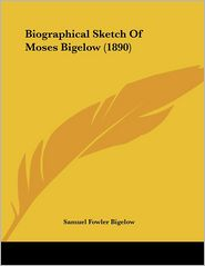 Biographical Sketch Of Moses Bigelow (1890) - Samuel Fowler Bigelow