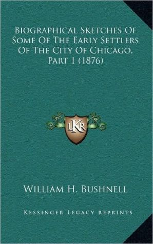 Biographical Sketches Of Some Of The Early Settlers Of The City Of Chicago, Part 1 (1876) - William H. Bushnell