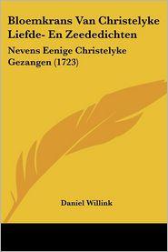 Bloemkrans Van Christelyke Liefde- En Zeededichten - Daniel Willink