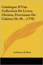 Catalogue D'Une Collection De Livres Choisis, Provenans Du Cabinet De M. (1770) - Guillaume De Bure