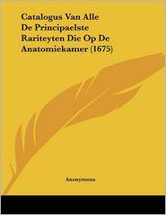 Catalogus Van Alle De Principaelste Rariteyten Die Op De Anatomiekamer (1675) - Anonymous