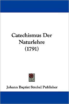 Catechismus Der Naturlehre (1791) - Johann Baptist Strobel Publisher