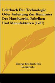 Lehrbuch Der Technologie Oder Anleitung Zur Kenntniss Der Handwerke, Fabriken Und Manufakturen (1787) - George Friedrich Von Lamprecht