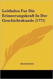 Leitfaden Fur Die Erinnerungskraft In Der Geschichtskunde (1771) - Anonymous
