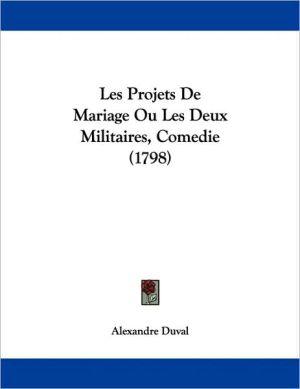 Les Projets De Mariage Ou Les Deux Militaires, Comedie (1798) - Alexandre Duval