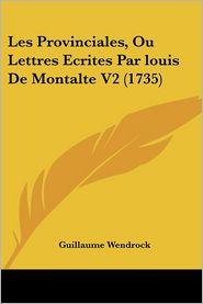 Les Provinciales, Ou Lettres Ecrites Par Louis De Montalte V2 (1735) - Guillaume Wendrock