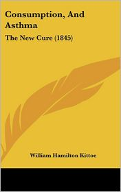 Consumption, And Asthma - William Hamilton Kittoe