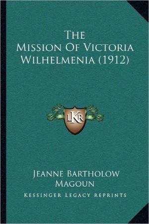 The Mission Of Victoria Wilhelmenia (1912) - Jeanne Bartholow Magoun