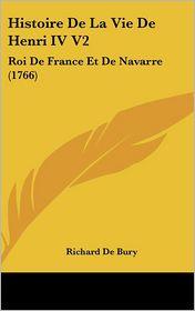 Histoire de La Vie de Henri IV V2: Roi de France Et de Navarre (1766) - Richard De Bury