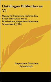 Catalogus Bibliothecae V1: Quam Vir Summum Venbrandus, Excellentissimus Atque Doctissimus, Augustinus Martinus Schadeloock (1774) - Augustinus Martinus Schadelook