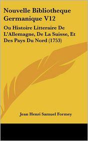 Nouvelle Bibliotheque Germanique V12: Ou Histoire Litteraire de L'Allemagne, de La Suisse, Et Des Pays Du Nord (1753) - Jean Henri Samuel Formey