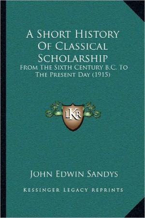 Short History of Classical Scholarship: From the Sixth Century B.C. to the Present Day (1915)
