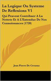 La Logique Ou Systeme De Reflexions V1 - Jean Pierre De Crousaz