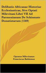 Delibatio Africanae Historiae Ecclesiasticae, Sive Optati Milevitani Libri Vii Ad Parmenianum De Schismate Donatistarum (1569) - Optatus Milevitanus, Franciscus Balduinus