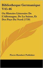 Bibliotheque Germanique V45-46: Ou Histoire Litteraire de L'Allemagne, de La Suisse, Et Des Pays Du Nord (1739) - Humbert Publis Pierre Humbert Publisher