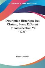 Description Historique Des Chateau, Bourg Et Forest de Fontainebleau V2 (1731) - Pierre Guilbert