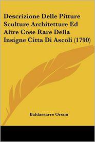 Descrizione Delle Pitture Sculture Architetture Ed Altre Cose Rare Della Insigne Citta Di Ascoli (1790) - Baldassarre Orsini
