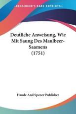 Deutliche Anweisung, Wie Mit Saung Des Maulbeer-Saamens (1751) - And Spener Publisher Haude and Spener Publisher