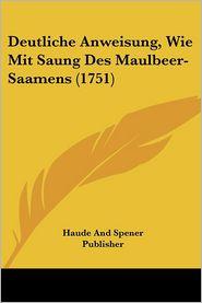 Deutliche Anweisung, Wie Mit Saung Des Maulbeer-Saamens (1751) - Haude And Spener Publisher
