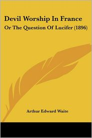 Devil Worship in France: Or the Question of Lucifer (1896)
