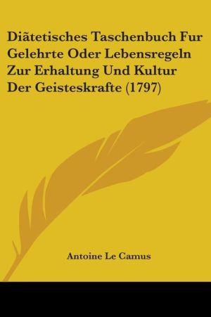 Diatetisches Taschenbuch Fur Gelehrte Oder Lebensregeln Zur Erhaltung Und Kultur Der Geisteskrafte (1797) - Antoine Le Camus