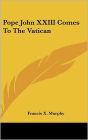 Pope John Xxiii Comes to the Vatican - Francis X. Murphy