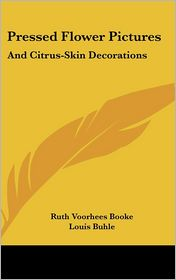 Pressed Flower Pictures: And Citrus-Skin Decorations - Ruth Voorhees Booke, Louis Buhle (Illustrator)