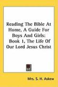 Reading the Bible at Home, a Guide for Boys and Girls: Book 1, the Life of Our Lord Jesus Christ